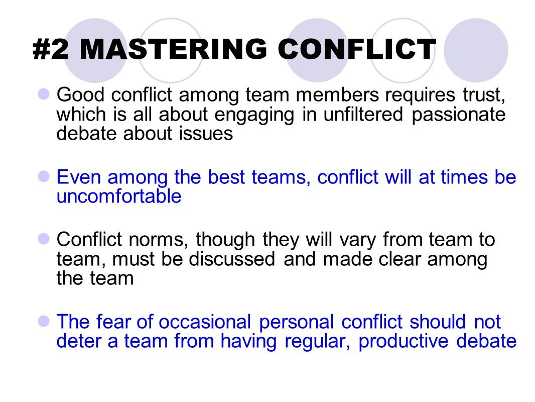#2 MASTERING CONFLICT Good conflict among team members requires trust, which is all about engaging in unfiltered passionate debate about issues Even among the best teams, conflict will at times be uncomfortable Conflict norms, though they will vary from team to team, must be discussed and made clear among the team The fear of occasional personal conflict should not deter a team from having regular, productive debate