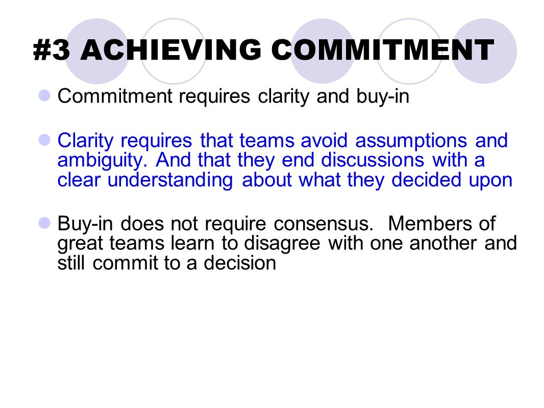 #3 ACHIEVING COMMITMENT Commitment requires clarity and buy-in Clarity requires that teams avoid assumptions and ambiguity. And that they end discussi