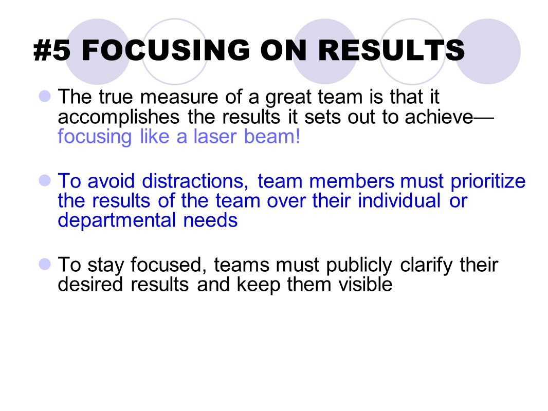 #5 FOCUSING ON RESULTS The true measure of a great team is that it accomplishes the results it sets out to achieve— focusing like a laser beam! To avo