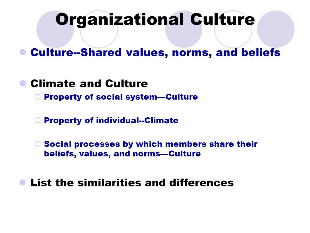 Organizational Culture Culture--Shared values, norms, and beliefs Climate and Culture  Property of social system—Culture  Property of individual--Cl