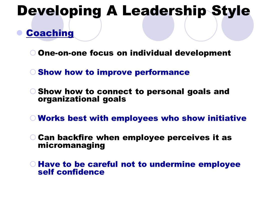 Developing A Leadership Style Coaching  One-on-one focus on individual development  Show how to improve performance  Show how to connect to personal goals and organizational goals  Works best with employees who show initiative  Can backfire when employee perceives it as micromanaging  Have to be careful not to undermine employee self confidence