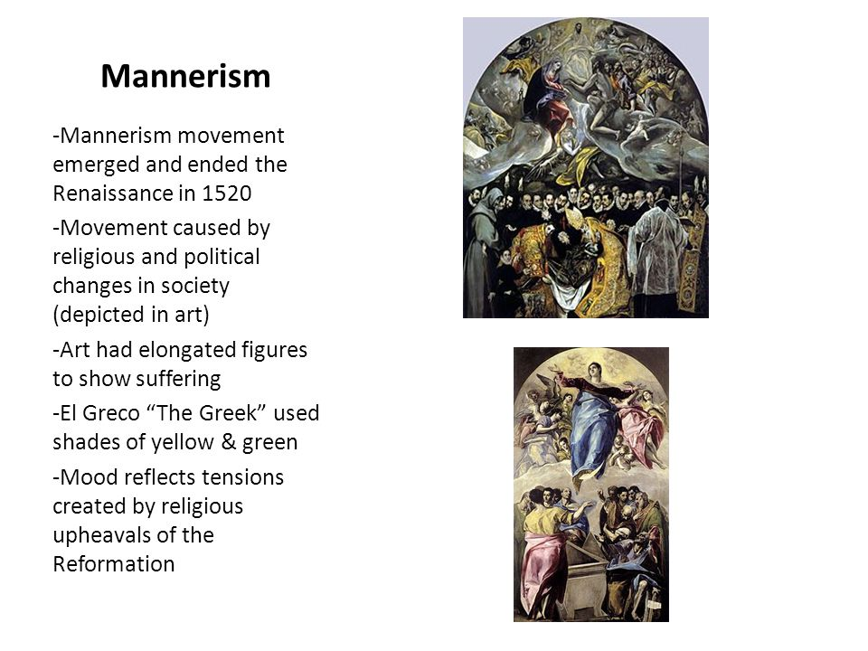 Mannerism -Mannerism movement emerged and ended the Renaissance in 1520 -Movement caused by religious and political changes in society (depicted in art) -Art had elongated figures to show suffering -El Greco The Greek used shades of yellow & green -Mood reflects tensions created by religious upheavals of the Reformation