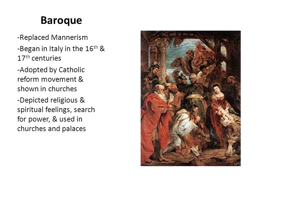Baroque -Replaced Mannerism -Began in Italy in the 16 th & 17 th centuries -Adopted by Catholic reform movement & shown in churches -Depicted religious & spiritual feelings, search for power, & used in churches and palaces