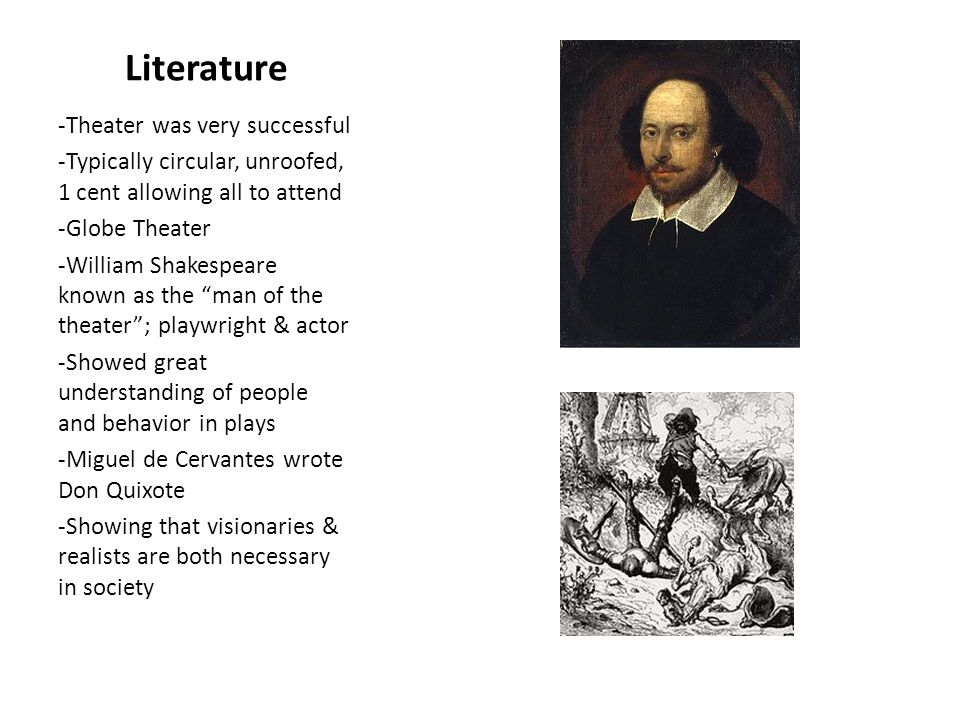 Literature -Theater was very successful -Typically circular, unroofed, 1 cent allowing all to attend -Globe Theater -William Shakespeare known as the man of the theater ; playwright & actor -Showed great understanding of people and behavior in plays -Miguel de Cervantes wrote Don Quixote -Showing that visionaries & realists are both necessary in society