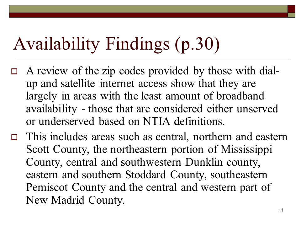 Availability Findings (p.30)  A review of the zip codes provided by those with dial- up and satellite internet access show that they are largely in areas with the least amount of broadband availability - those that are considered either unserved or underserved based on NTIA definitions.