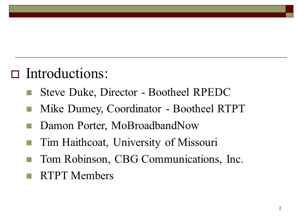  Introductions: Steve Duke, Director - Bootheel RPEDC Mike Dumey, Coordinator - Bootheel RTPT Damon Porter, MoBroadbandNow Tim Haithcoat, University of Missouri Tom Robinson, CBG Communications, Inc.