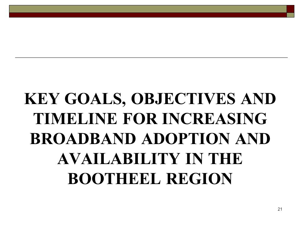 KEY GOALS, OBJECTIVES AND TIMELINE FOR INCREASING BROADBAND ADOPTION AND AVAILABILITY IN THE BOOTHEEL REGION 21