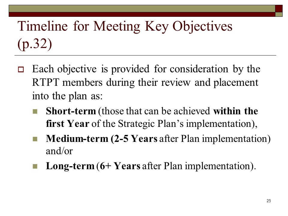 Timeline for Meeting Key Objectives (p.32)  Each objective is provided for consideration by the RTPT members during their review and placement into the plan as: Short-term (those that can be achieved within the first Year of the Strategic Plan's implementation), Medium-term (2-5 Years after Plan implementation) and/or Long-term (6+ Years after Plan implementation).