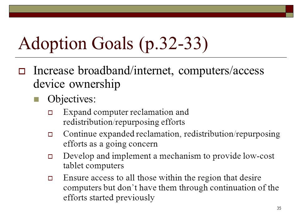 Adoption Goals (p.32-33)  Increase broadband/internet, computers/access device ownership Objectives:  Expand computer reclamation and redistribution/repurposing efforts  Continue expanded reclamation, redistribution/repurposing efforts as a going concern  Develop and implement a mechanism to provide low-cost tablet computers  Ensure access to all those within the region that desire computers but don't have them through continuation of the efforts started previously 35
