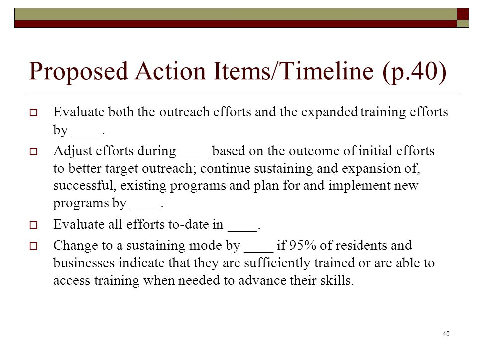 Proposed Action Items/Timeline (p.40)  Evaluate both the outreach efforts and the expanded training efforts by ____.