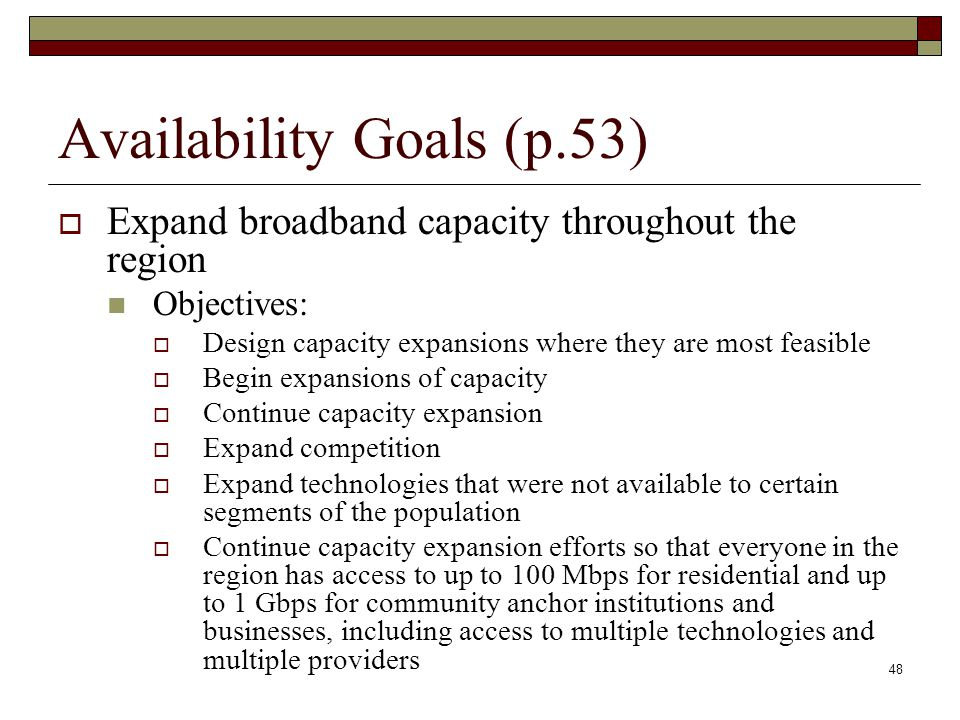 Availability Goals (p.53)  Expand broadband capacity throughout the region Objectives:  Design capacity expansions where they are most feasible  Begin expansions of capacity  Continue capacity expansion  Expand competition  Expand technologies that were not available to certain segments of the population  Continue capacity expansion efforts so that everyone in the region has access to up to 100 Mbps for residential and up to 1 Gbps for community anchor institutions and businesses, including access to multiple technologies and multiple providers 48