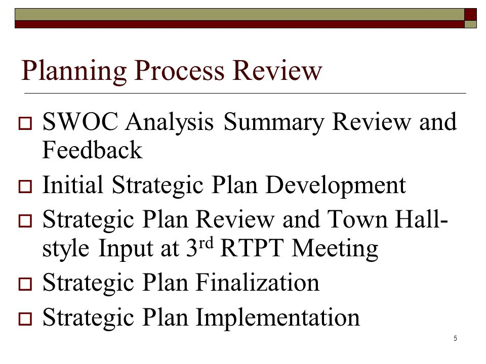 Planning Process Review  SWOC Analysis Summary Review and Feedback  Initial Strategic Plan Development  Strategic Plan Review and Town Hall- style Input at 3 rd RTPT Meeting  Strategic Plan Finalization  Strategic Plan Implementation 5