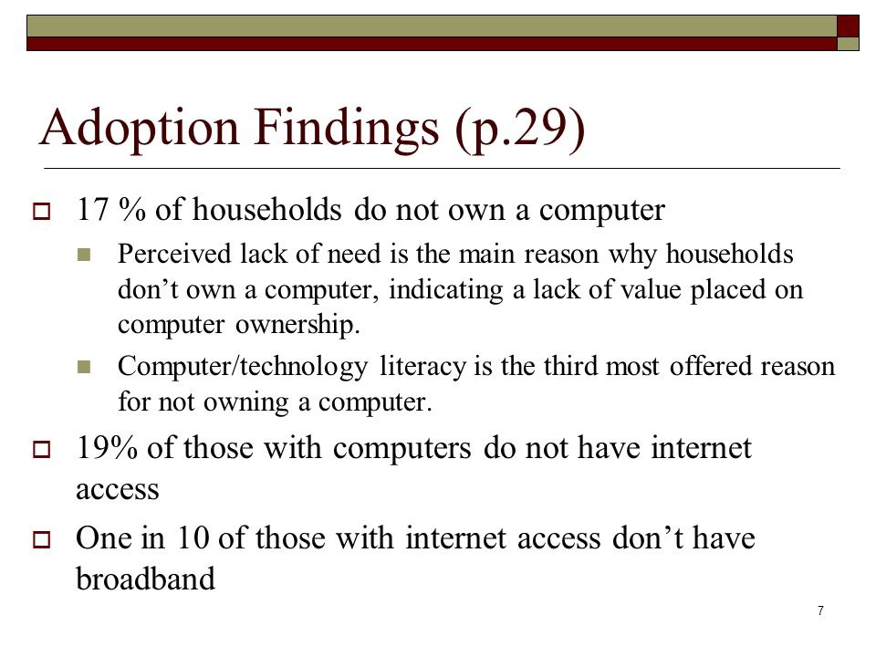 Adoption Findings (p.29)  17 % of households do not own a computer Perceived lack of need is the main reason why households don't own a computer, indicating a lack of value placed on computer ownership.
