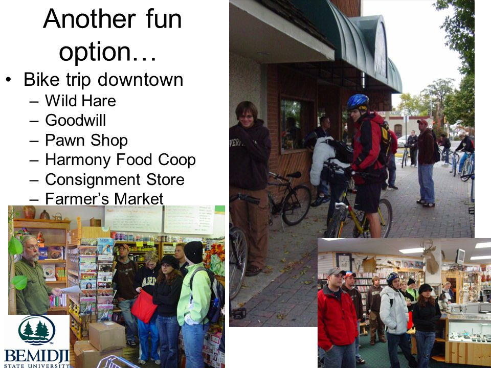 Another fun option… Bike trip downtown –Wild Hare –Goodwill –Pawn Shop –Harmony Food Coop –Consignment Store –Farmer's Market