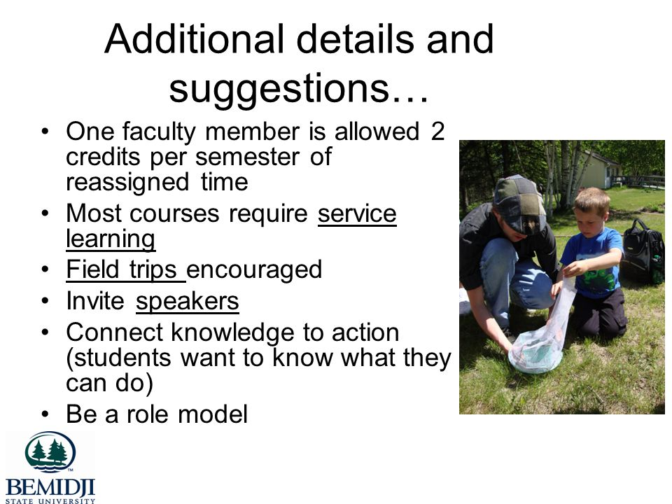 Additional details and suggestions… One faculty member is allowed 2 credits per semester of reassigned time Most courses require service learning Field trips encouraged Invite speakers Connect knowledge to action (students want to know what they can do) Be a role model