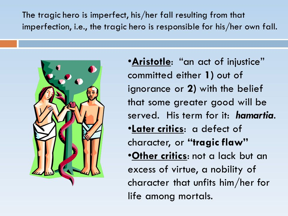 The tragic hero is imperfect, his/her fall resulting from that imperfection, i.e., the tragic hero is responsible for his/her own fall.