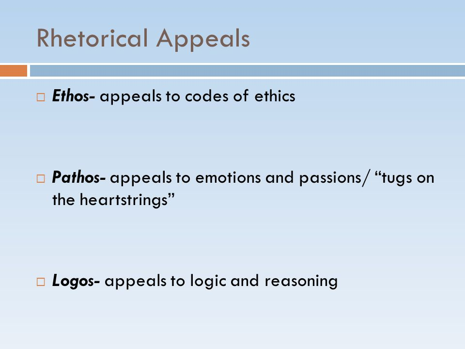 "Rhetorical Appeals  Ethos- appeals to codes of ethics  Pathos- appeals to emotions and passions/ ""tugs on the heartstrings""  Logos- appeals to logi"