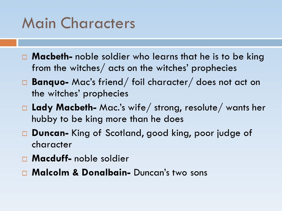 Main Characters  Macbeth- noble soldier who learns that he is to be king from the witches/ acts on the witches' prophecies  Banquo- Mac's friend/ foil character/ does not act on the witches' prophecies  Lady Macbeth- Mac.'s wife/ strong, resolute/ wants her hubby to be king more than he does  Duncan- King of Scotland, good king, poor judge of character  Macduff- noble soldier  Malcolm & Donalbain- Duncan's two sons