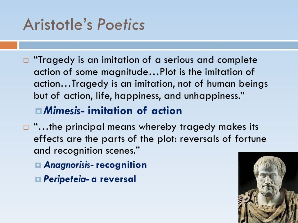 Aristotle's Poetics  Tragedy is an imitation of a serious and complete action of some magnitude…Plot is the imitation of action…Tragedy is an imitation, not of human beings but of action, life, happiness, and unhappiness.  Mimesis- imitation of action  …the principal means whereby tragedy makes its effects are the parts of the plot: reversals of fortune and recognition scenes.  Anagnorisis- recognition  Peripeteia- a reversal