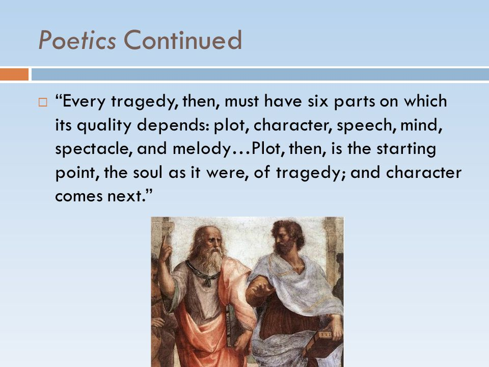 Poetics Continued  Every tragedy, then, must have six parts on which its quality depends: plot, character, speech, mind, spectacle, and melody…Plot, then, is the starting point, the soul as it were, of tragedy; and character comes next.