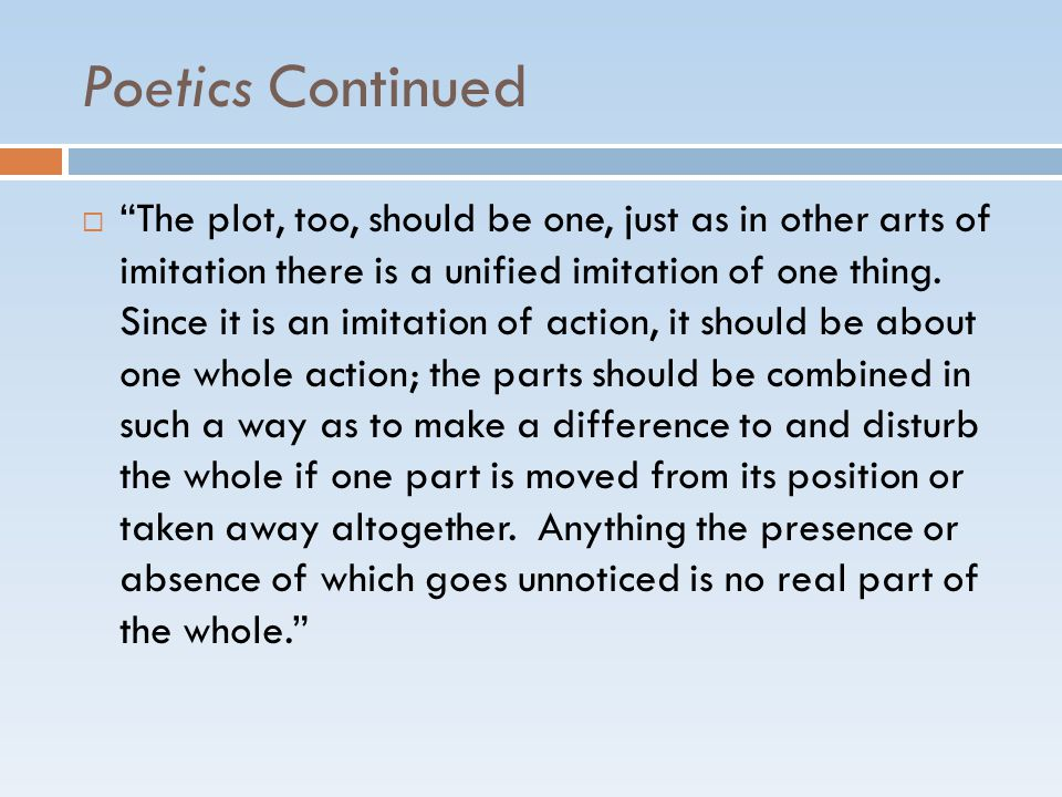Poetics Continued  The plot, too, should be one, just as in other arts of imitation there is a unified imitation of one thing.