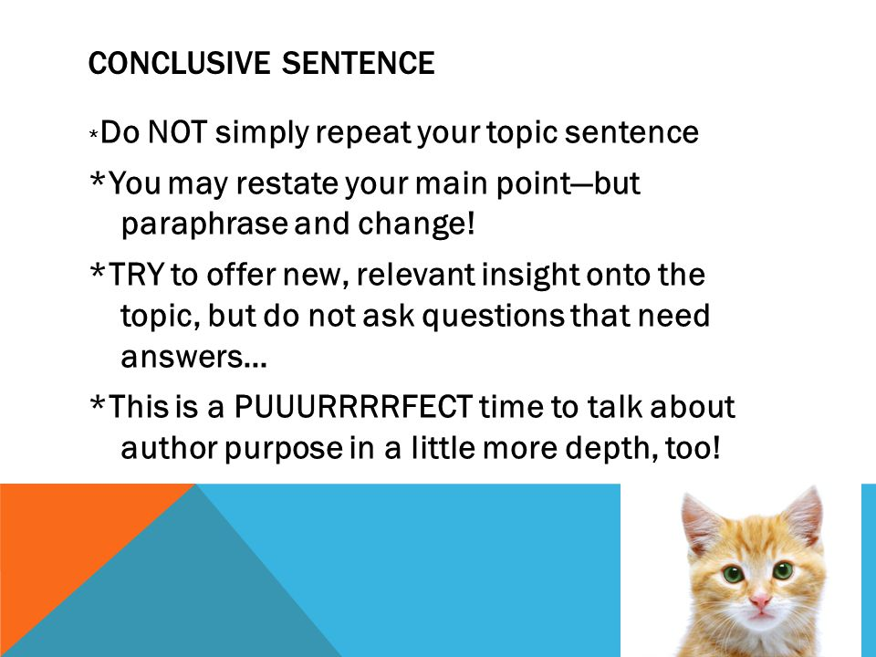 CONCLUSIVE SENTENCE * Do NOT simply repeat your topic sentence *You may restate your main point—but paraphrase and change.