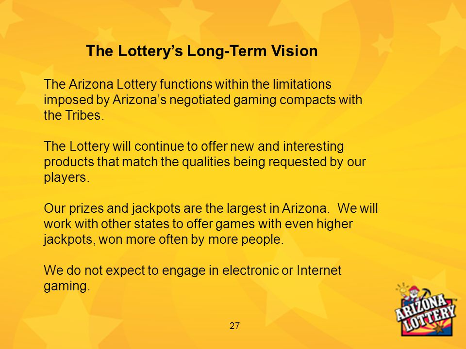 27 The Arizona Lottery functions within the limitations imposed by Arizona's negotiated gaming compacts with the Tribes. The Lottery will continue to
