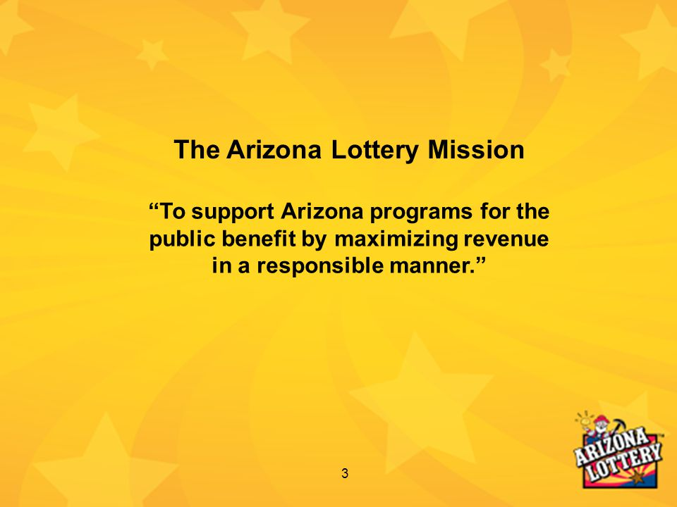 "3 ""To support Arizona programs for the public benefit by maximizing revenue in a responsible manner."" The Arizona Lottery Mission"