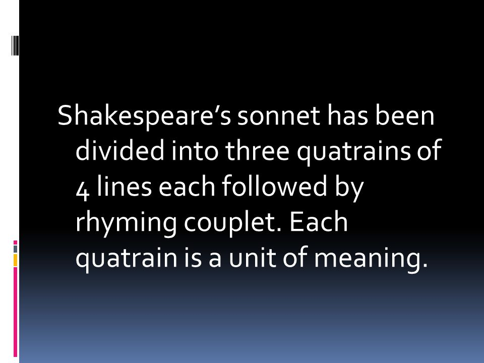 Shakespeare's sonnet has been divided into three quatrains of 4 lines each followed by rhyming couplet.