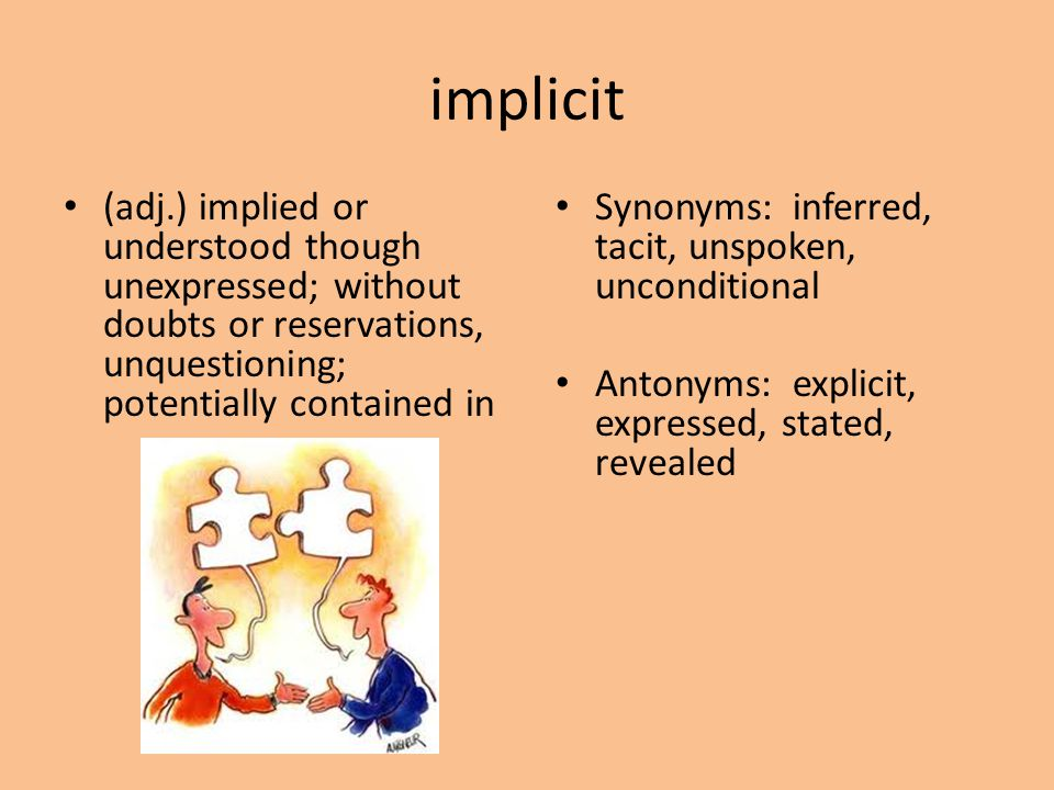 implicit (adj.) implied or understood though unexpressed; without doubts or reservations, unquestioning; potentially contained in Synonyms: inferred,
