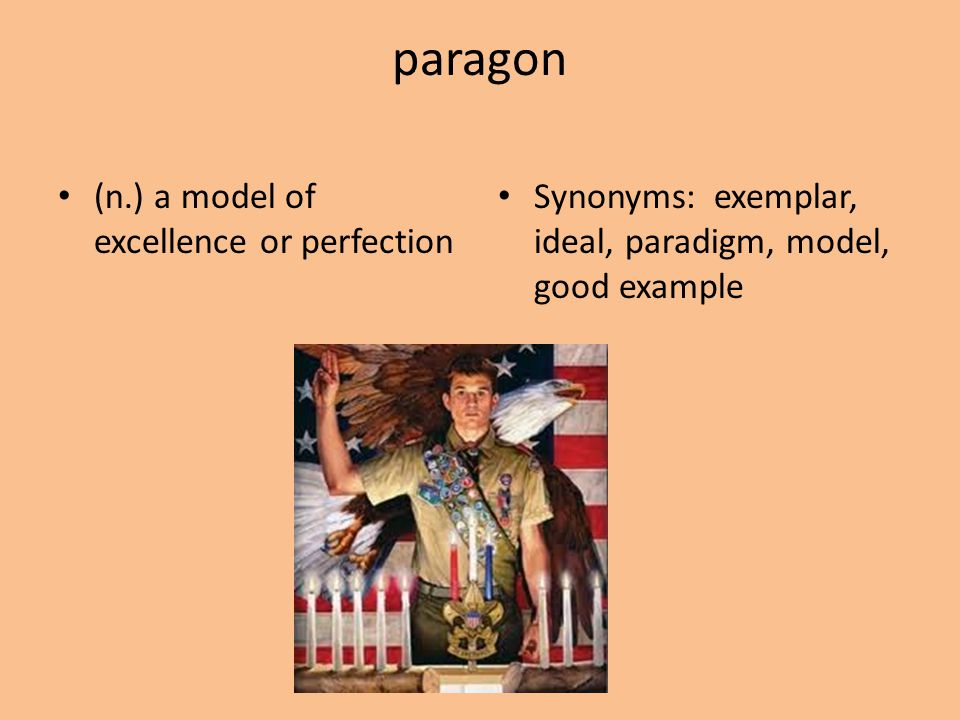 paragon (n.) a model of excellence or perfection Synonyms: exemplar, ideal, paradigm, model, good example