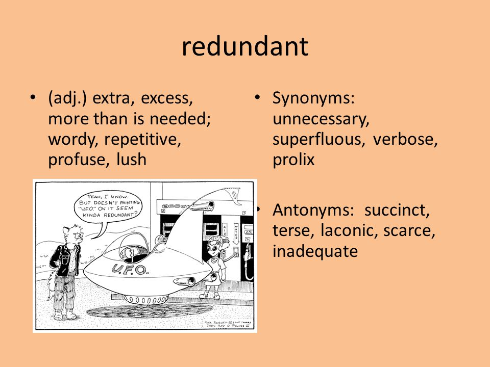 redundant (adj.) extra, excess, more than is needed; wordy, repetitive, profuse, lush Synonyms: unnecessary, superfluous, verbose, prolix Antonyms: su