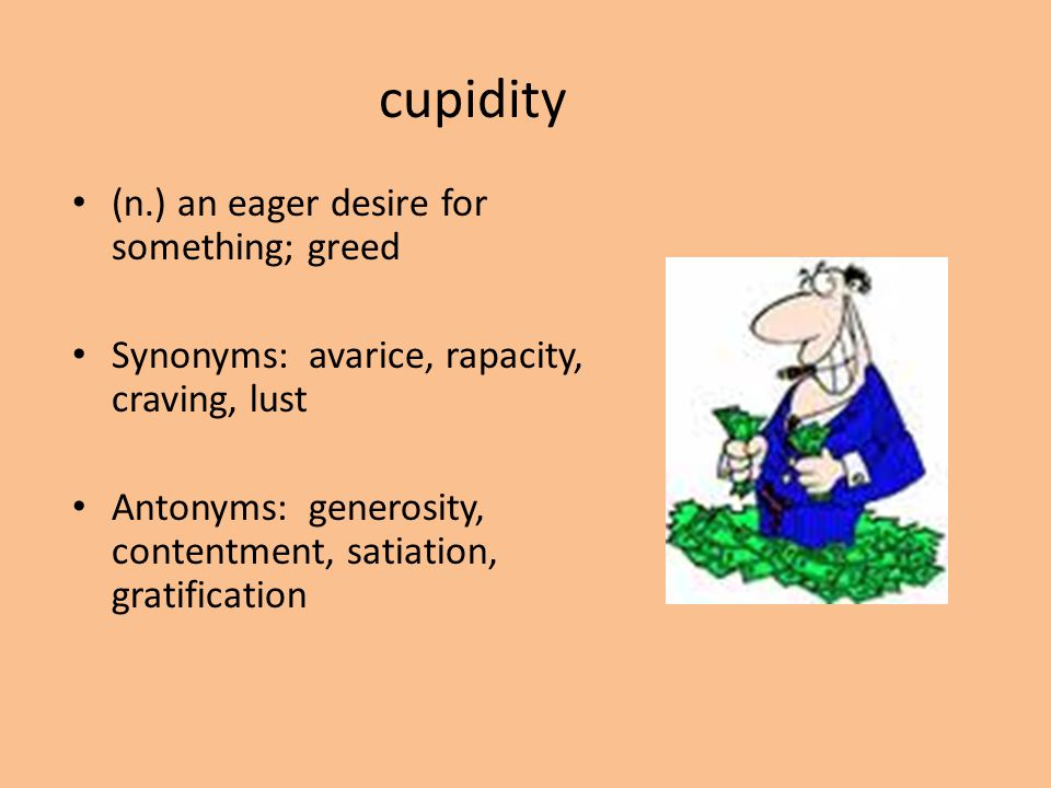 cupidity (n.) an eager desire for something; greed Synonyms: avarice, rapacity, craving, lust Antonyms: generosity, contentment, satiation, gratificat