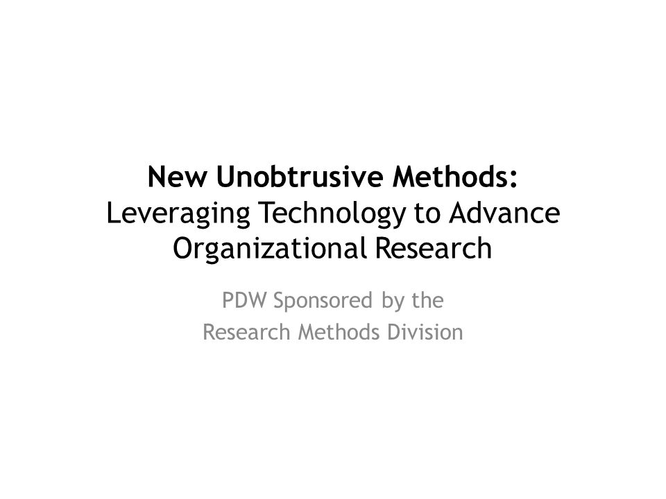 New Unobtrusive Methods: Leveraging Technology to Advance Organizational Research PDW Sponsored by the Research Methods Division