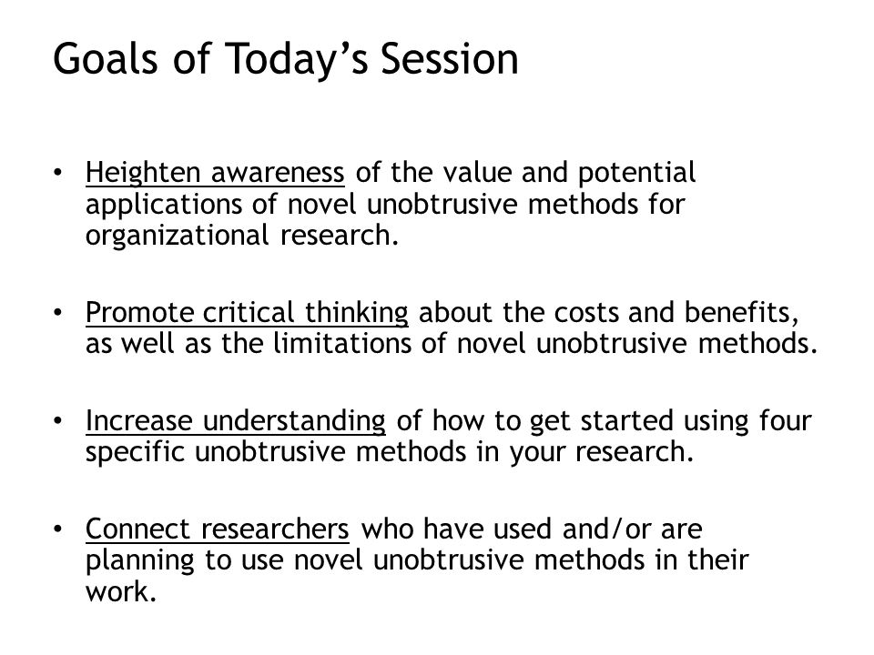 Goals of Today's Session Heighten awareness of the value and potential applications of novel unobtrusive methods for organizational research.