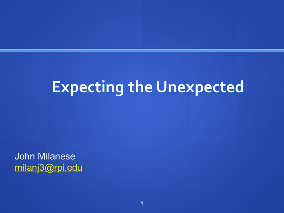 Expecting the Unexpected 1 John Milanese milanj3@rpi.edu