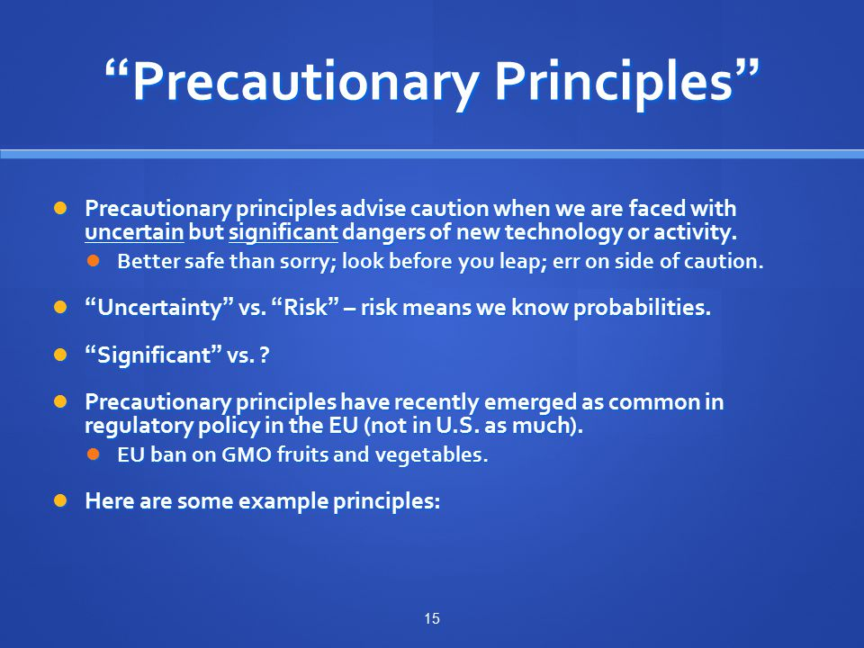 Precautionary Principles Precautionary principles advise caution when we are faced with uncertain but significant dangers of new technology or activity.