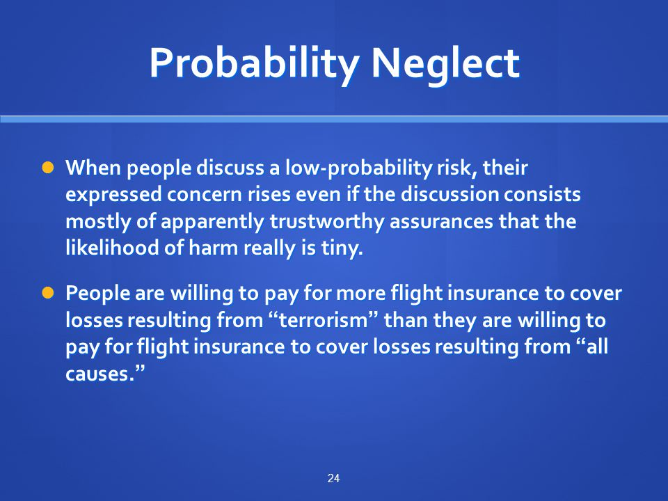 Probability Neglect When people discuss a low-probability risk, their expressed concern rises even if the discussion consists mostly of apparently trustworthy assurances that the likelihood of harm really is tiny.