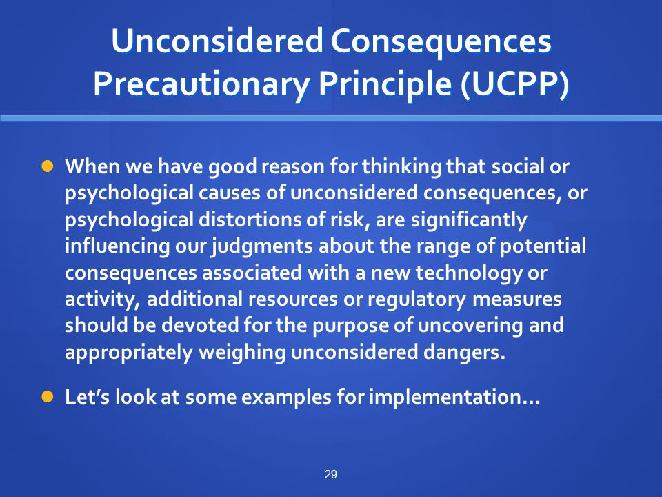Unconsidered Consequences Precautionary Principle (UCPP) When we have good reason for thinking that social or psychological causes of unconsidered consequences, or psychological distortions of risk, are significantly influencing our judgments about the range of potential consequences associated with a new technology or activity, additional resources or regulatory measures should be devoted for the purpose of uncovering and appropriately weighing unconsidered dangers.