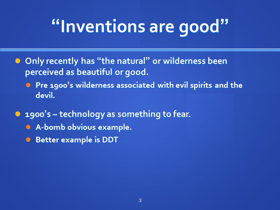 Inventions are good Only recently has the natural or wilderness been perceived as beautiful or good.