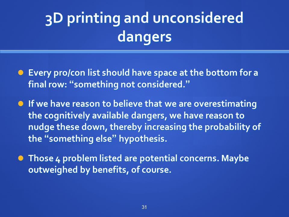 3D printing and unconsidered dangers Every pro/con list should have space at the bottom for a final row: something not considered. Every pro/con list should have space at the bottom for a final row: something not considered. If we have reason to believe that we are overestimating the cognitively available dangers, we have reason to nudge these down, thereby increasing the probability of the something else hypothesis.