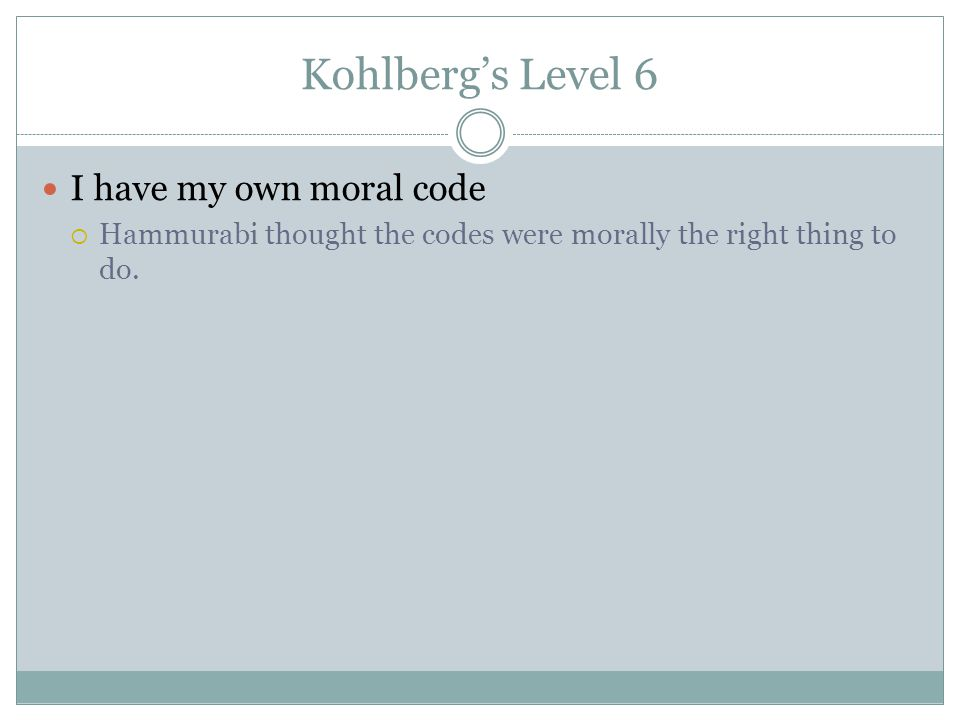 Kohlberg's Level 6 I have my own moral code  Hammurabi thought the codes were morally the right thing to do.