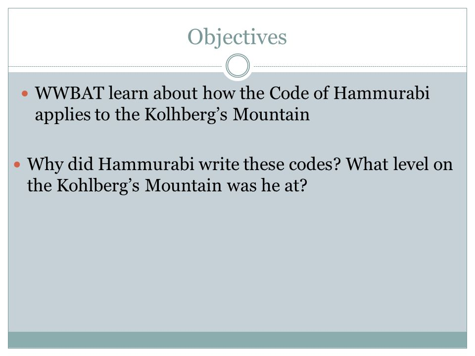 Objectives WWBAT learn about how the Code of Hammurabi applies to the Kolhberg's Mountain Why did Hammurabi write these codes.