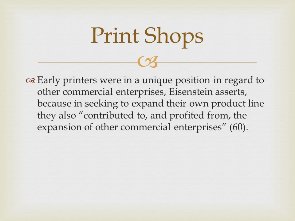   Early printers were in a unique position in regard to other commercial enterprises, Eisenstein asserts, because in seeking to expand their own product line they also contributed to, and profited from, the expansion of other commercial enterprises (60).