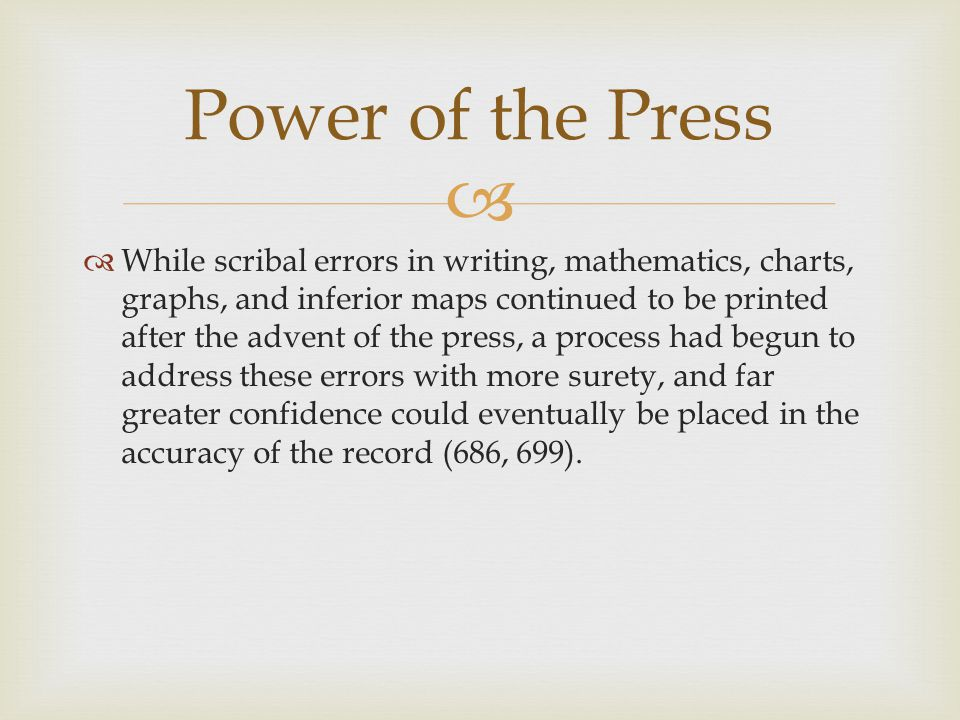   While scribal errors in writing, mathematics, charts, graphs, and inferior maps continued to be printed after the advent of the press, a process had begun to address these errors with more surety, and far greater confidence could eventually be placed in the accuracy of the record (686, 699).