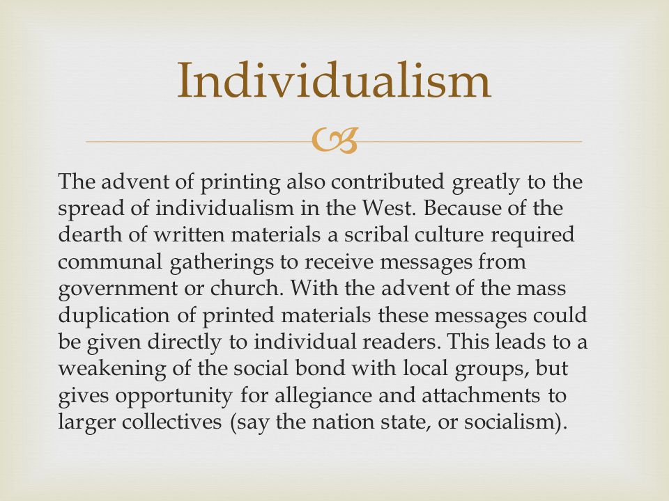  The advent of printing also contributed greatly to the spread of individualism in the West. Because of the dearth of written materials a scribal cul