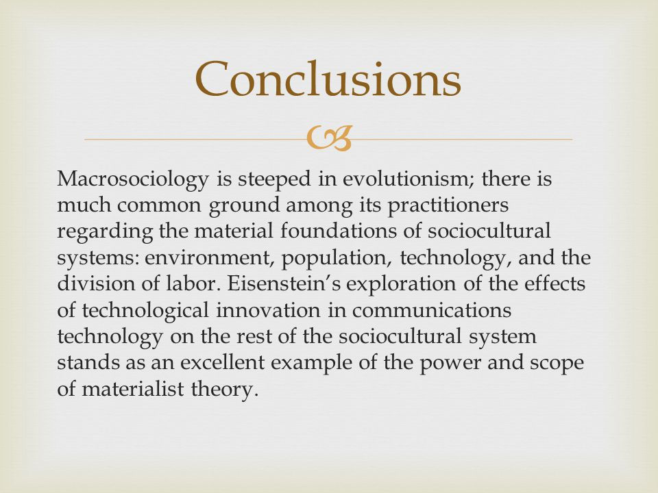  Macrosociology is steeped in evolutionism; there is much common ground among its practitioners regarding the material foundations of sociocultural systems: environment, population, technology, and the division of labor.