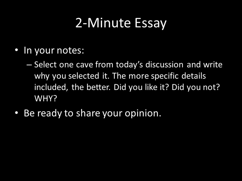 2-Minute Essay In your notes: – Select one cave from today's discussion and write why you selected it.