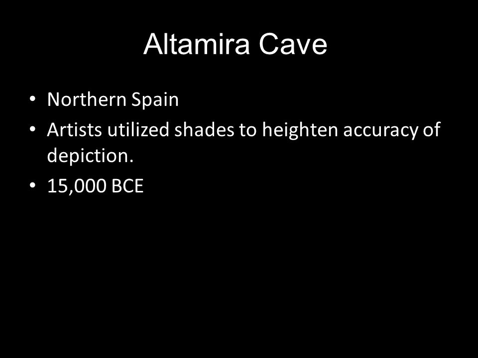 Altamira Cave Northern Spain Artists utilized shades to heighten accuracy of depiction. 15,000 BCE