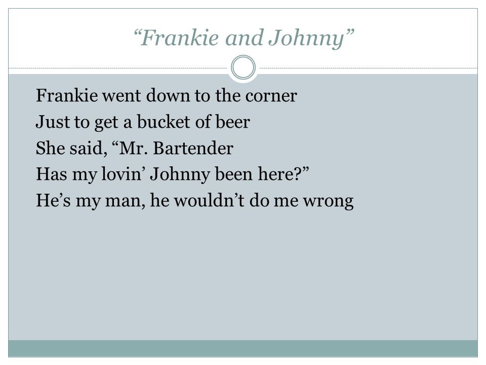 Frankie and Johnny I ain't gonna tell you no story I ain't gonna tell you no lie Johnny left here 'bout an hour ago With a gal named Nellie Bly If he's your man, he's doin' you wrong